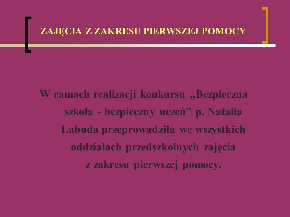 ZAJĘCIA Z ZAKRESU PIERWSZEJ POMOCY W ramach realizacji konkursu Bezpieczna szkoła - bezpieczny uczeń p. Natalia Labuda przeprowadziła we wszystkich od