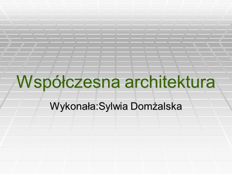 Współczesna architektura Wykonała:Sylwia Domżalska