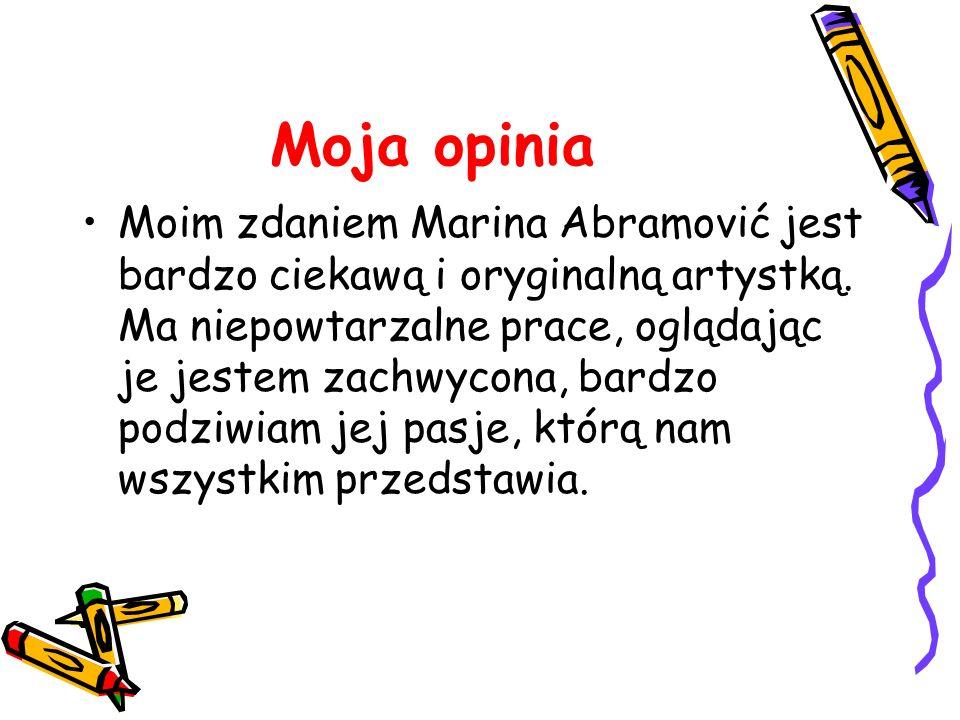 Moja opinia Moim zdaniem Marina Abramović jest bardzo ciekawą i oryginalną artystką. Ma niepowtarzalne prace, oglądając je jestem zachwycona, bardzo p