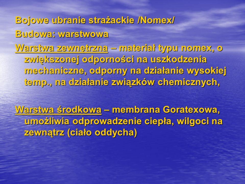 Bojowe ubranie strażackie /Nomex/ Budowa: warstwowa Warstwa zewnętrzna – materiał typu nomex, o zwiększonej odporności na uszkodzenia mechaniczne, odporny na działanie wysokiej temp., na działanie związków chemicznych, Warstwa środkowa – membrana Goratexowa, umożliwia odprowadzenie ciepła, wilgoci na zewnątrz (ciało oddycha)