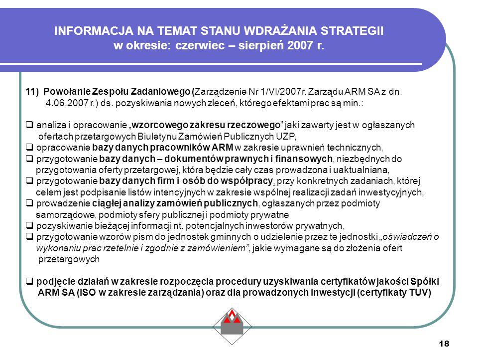 18 11) Powołanie Zespołu Zadaniowego (Zarządzenie Nr 1/VI/2007r. Zarządu ARM SA z dn. 4.06.2007 r.) ds. pozyskiwania nowych zleceń, którego efektami p