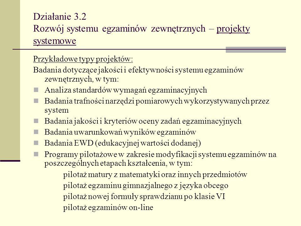 Działanie 3.2 Rozwój systemu egzaminów zewnętrznych – projekty systemowe Przykładowe typy projektów: Badania dotyczące jakości i efektywności systemu