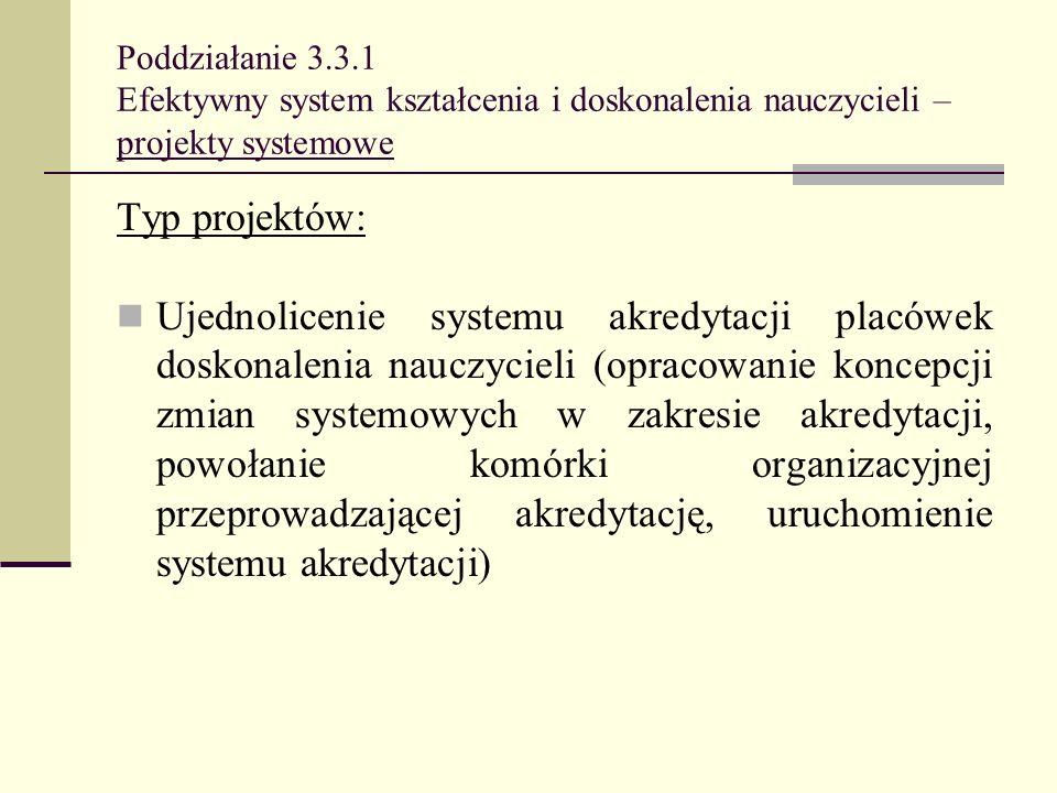 Poddziałanie 3.3.1 Efektywny system kształcenia i doskonalenia nauczycieli – projekty systemowe Typ projektów: Ujednolicenie systemu akredytacji placó