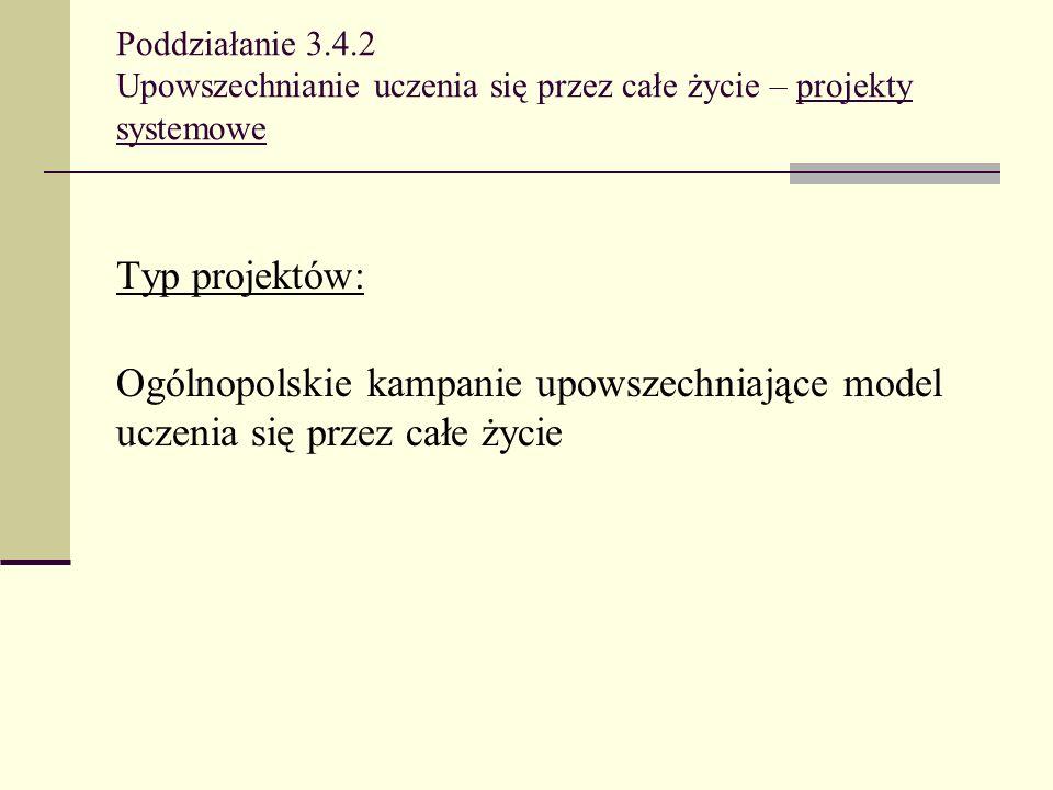 Poddziałanie 3.4.2 Upowszechnianie uczenia się przez całe życie – projekty systemowe Typ projektów: Ogólnopolskie kampanie upowszechniające model ucze