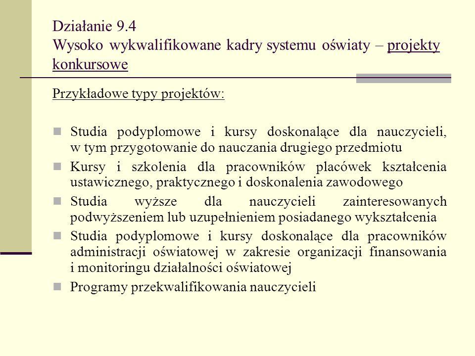 Działanie 9.4 Wysoko wykwalifikowane kadry systemu oświaty – projekty konkursowe Przykładowe typy projektów: Studia podyplomowe i kursy doskonalące dl