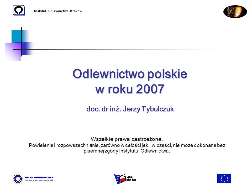 Instytut Odlewnictwa Kraków Odlewnictwo polskie w roku 2007 doc. dr inż. Jerzy Tybulczuk Wszelkie prawa zastrzeżone. Powielanie i rozpowszechnianie, z