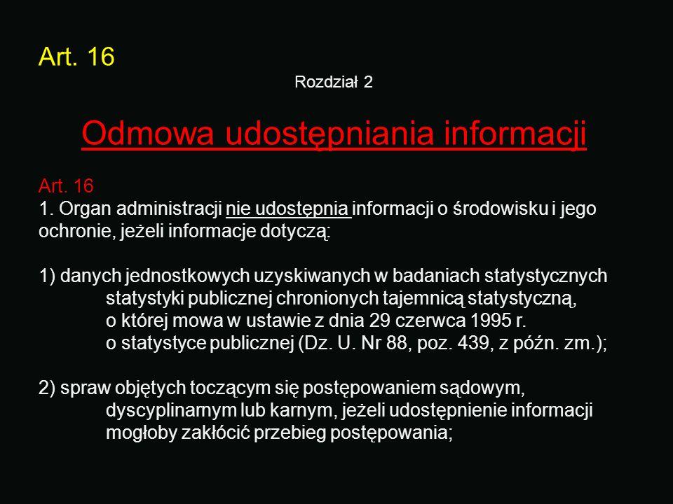 Art. 16 Rozdział 2 Odmowa udostępniania informacji Art. 16 1. Organ administracji nie udostępnia informacji o środowisku i jego ochronie, jeżeli infor