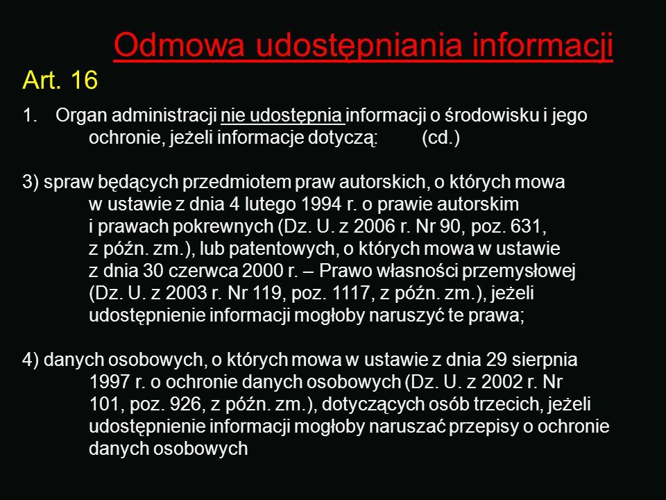 Odmowa udostępniania informacji Art. 16 1.Organ administracji nie udostępnia informacji o środowisku i jego ochronie, jeżeli informacje dotyczą: (cd.)