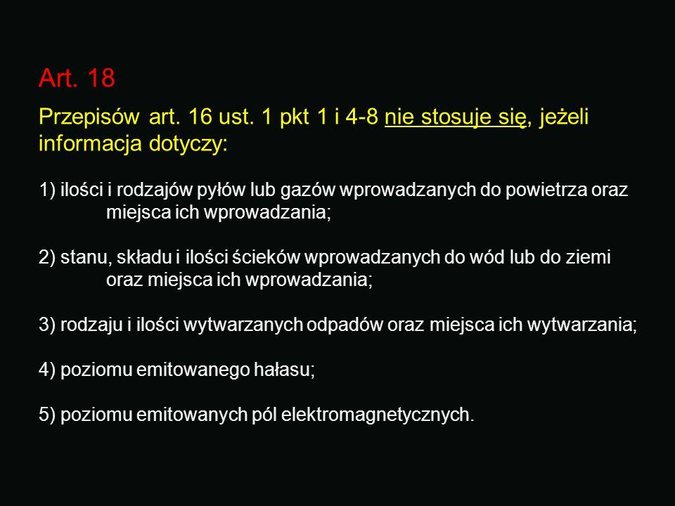 Art. 18 Przepisów art. 16 ust. 1 pkt 1 i 4-8 nie stosuje się, jeżeli informacja dotyczy: 1) ilości i rodzajów pyłów lub gazów wprowadzanych do powietr