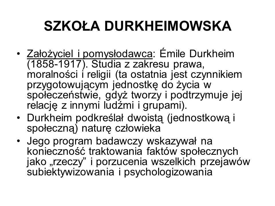 SZKOŁA DURKHEIMOWSKA Założyciel i pomysłodawca: Émile Durkheim (1858-1917). Studia z zakresu prawa, moralności i religii (ta ostatnia jest czynnikiem