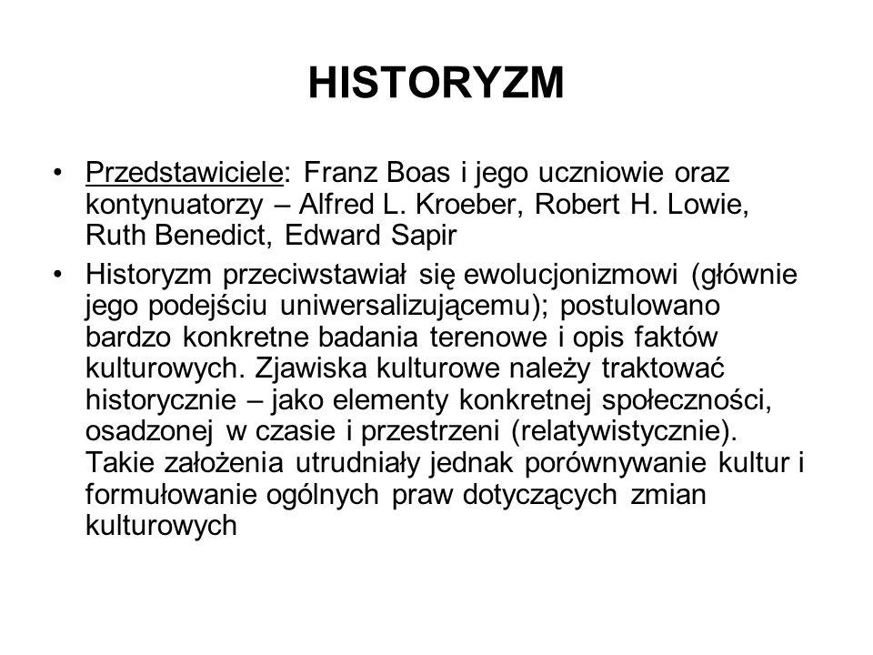 HISTORYZM Przedstawiciele: Franz Boas i jego uczniowie oraz kontynuatorzy – Alfred L. Kroeber, Robert H. Lowie, Ruth Benedict, Edward Sapir Historyzm