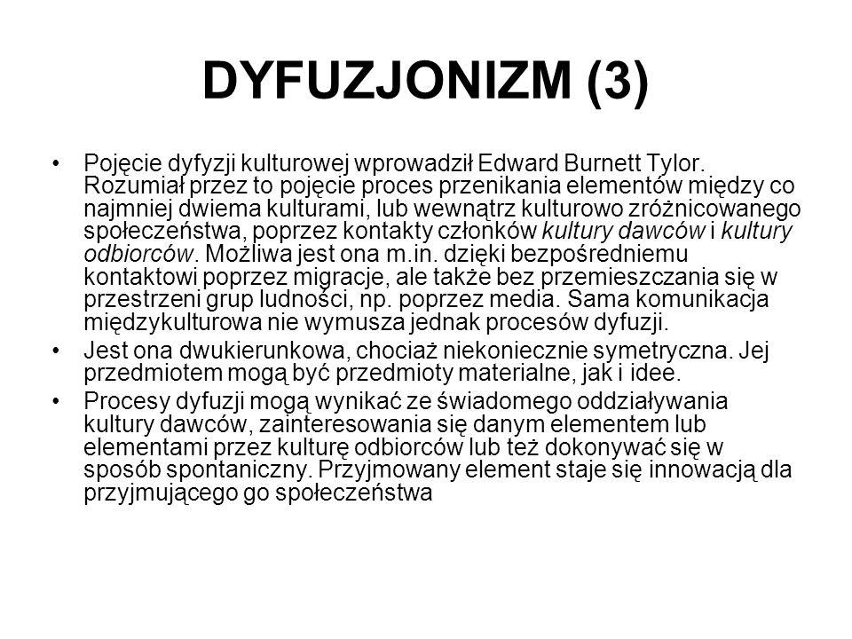DYFUZJONIZM (3) Pojęcie dyfyzji kulturowej wprowadził Edward Burnett Tylor. Rozumiał przez to pojęcie proces przenikania elementów między co najmniej