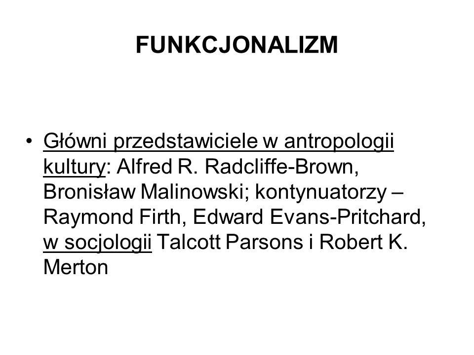 FUNKCJONALIZM Główni przedstawiciele w antropologii kultury: Alfred R. Radcliffe-Brown, Bronisław Malinowski; kontynuatorzy – Raymond Firth, Edward Ev