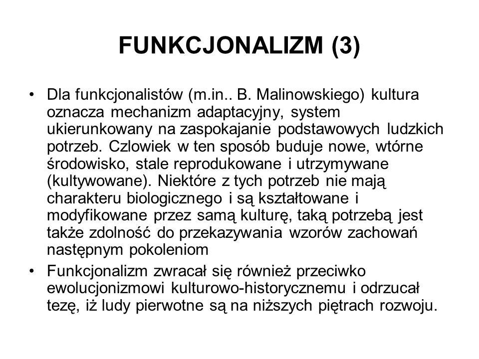 FUNKCJONALIZM (3) Dla funkcjonalistów (m.in.. B. Malinowskiego) kultura oznacza mechanizm adaptacyjny, system ukierunkowany na zaspokajanie podstawowy