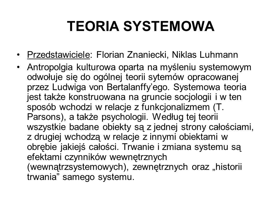 TEORIA SYSTEMOWA Przedstawiciele: Florian Znaniecki, Niklas Luhmann Antropolgia kulturowa oparta na myśleniu systemowym odwołuje się do ogólnej teorii