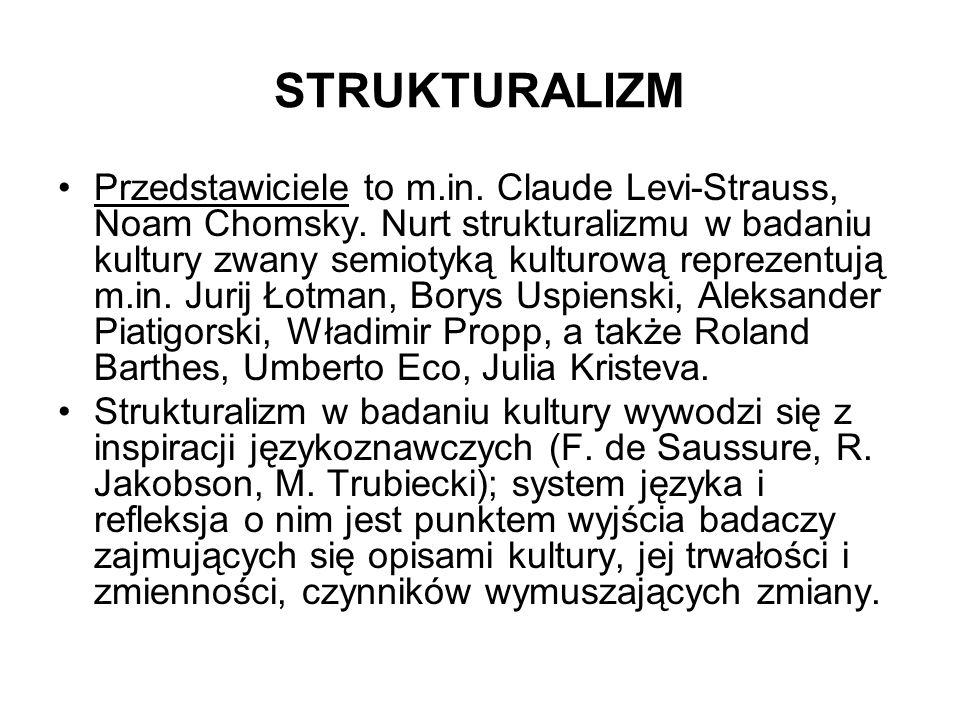 STRUKTURALIZM Przedstawiciele to m.in. Claude Levi-Strauss, Noam Chomsky. Nurt strukturalizmu w badaniu kultury zwany semiotyką kulturową reprezentują