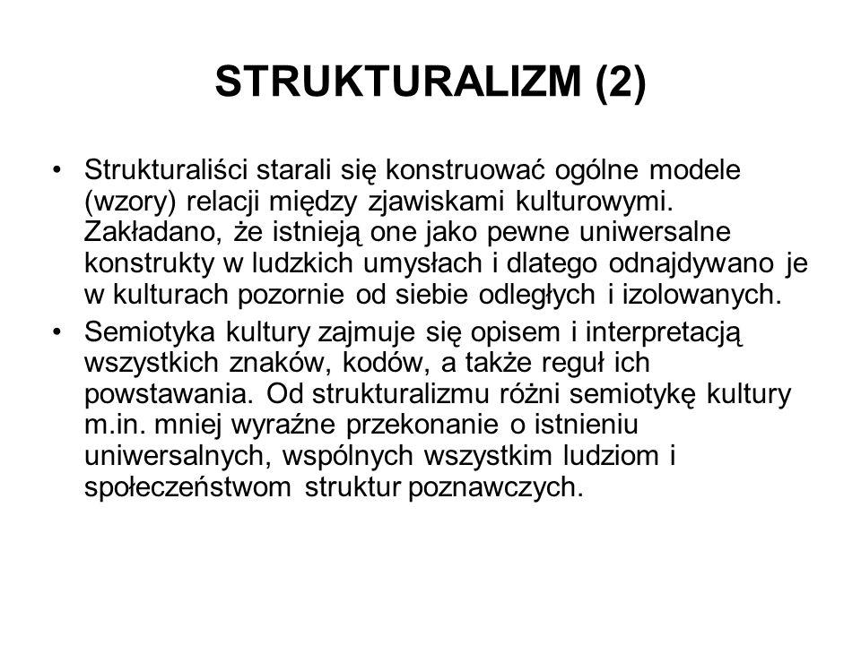 STRUKTURALIZM (2) Strukturaliści starali się konstruować ogólne modele (wzory) relacji między zjawiskami kulturowymi. Zakładano, że istnieją one jako