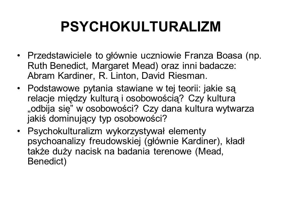 PSYCHOKULTURALIZM Przedstawiciele to głównie uczniowie Franza Boasa (np. Ruth Benedict, Margaret Mead) oraz inni badacze: Abram Kardiner, R. Linton, D
