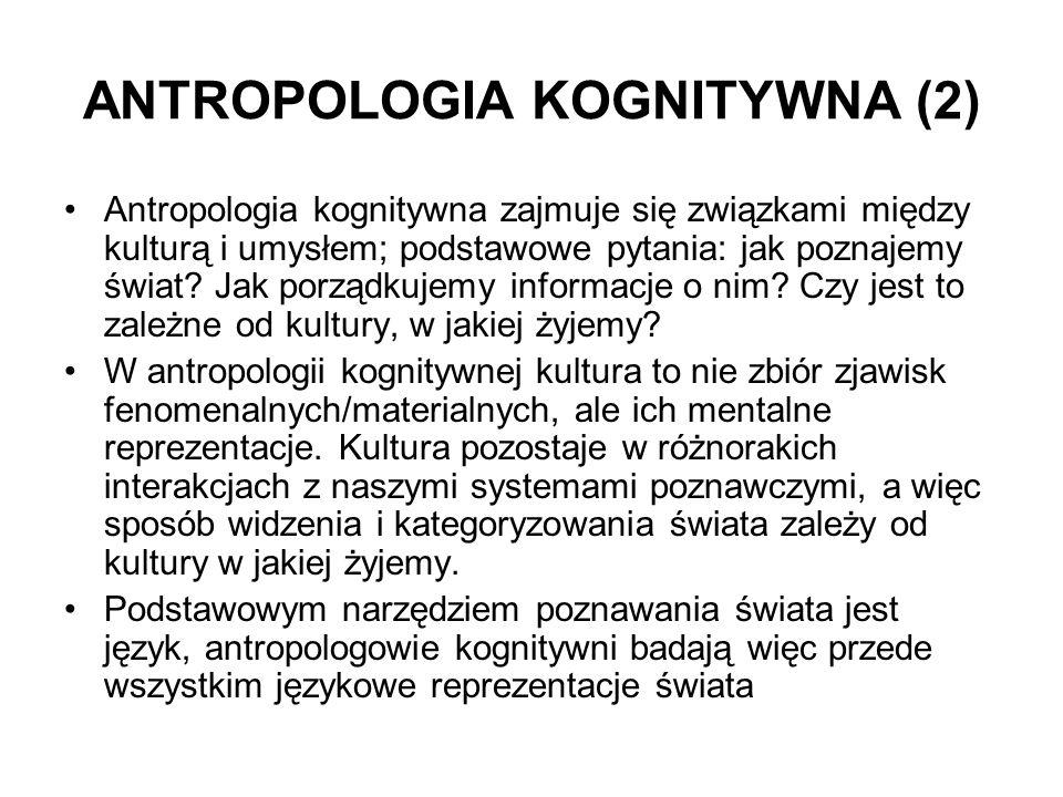 ANTROPOLOGIA KOGNITYWNA (2) Antropologia kognitywna zajmuje się związkami między kulturą i umysłem; podstawowe pytania: jak poznajemy świat? Jak porzą