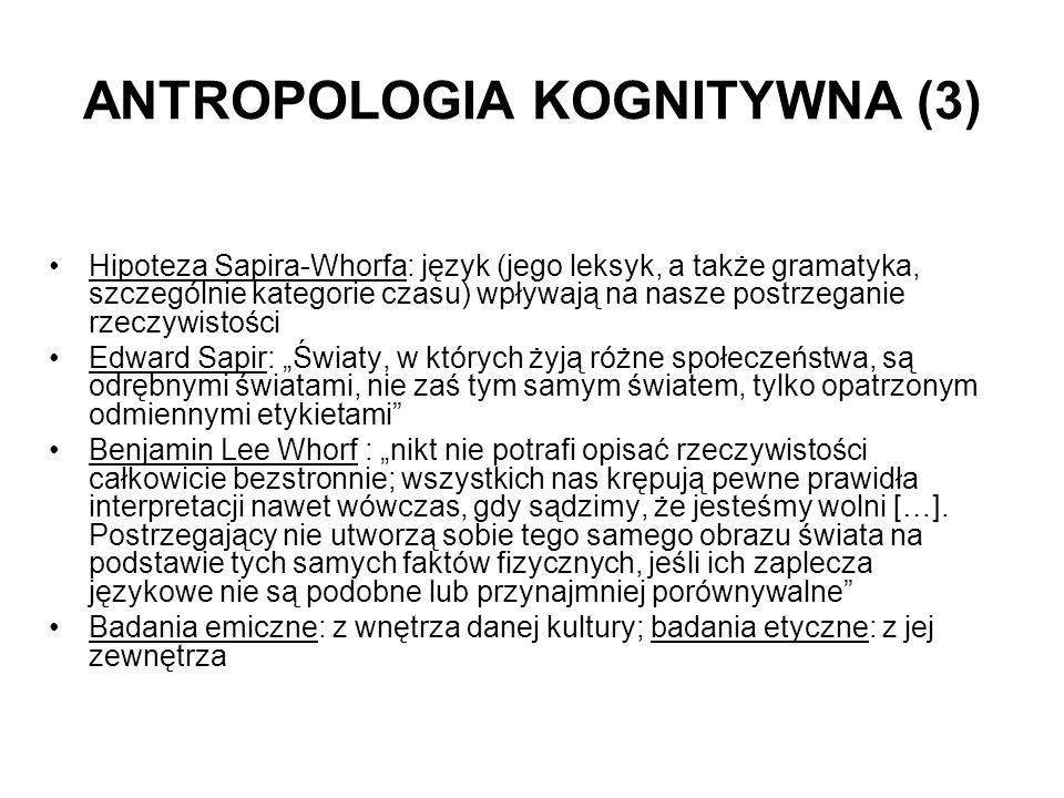 ANTROPOLOGIA KOGNITYWNA (3) Hipoteza Sapira-Whorfa: język (jego leksyk, a także gramatyka, szczególnie kategorie czasu) wpływają na nasze postrzeganie