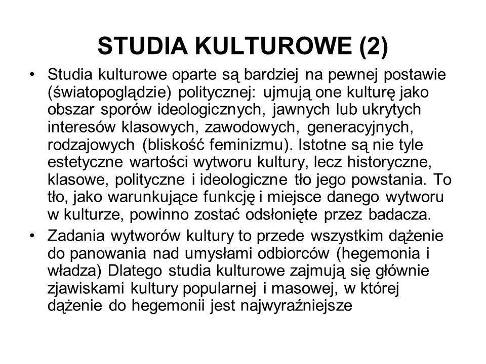 STUDIA KULTUROWE (2) Studia kulturowe oparte są bardziej na pewnej postawie (światopoglądzie) politycznej: ujmują one kulturę jako obszar sporów ideol