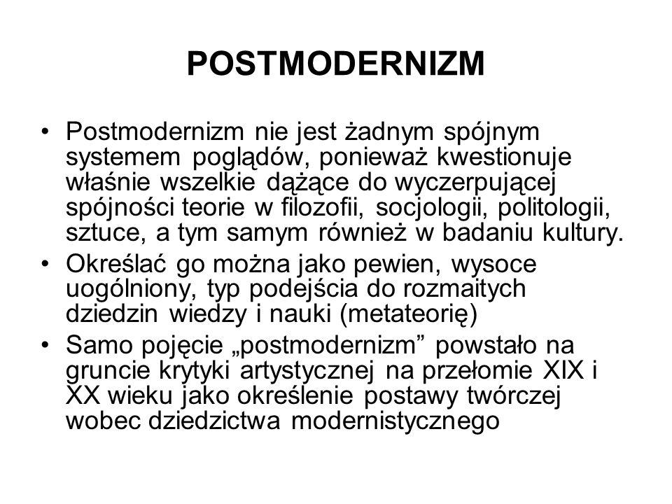 POSTMODERNIZM Postmodernizm nie jest żadnym spójnym systemem poglądów, ponieważ kwestionuje właśnie wszelkie dążące do wyczerpującej spójności teorie