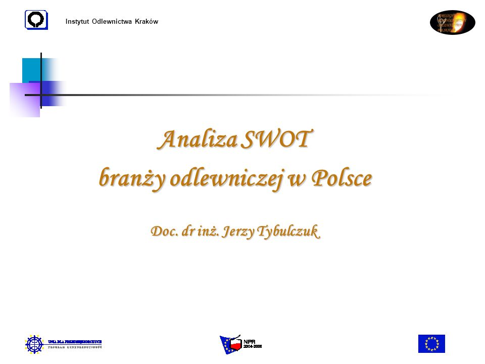 Instytut Odlewnictwa Kraków Analiza SWOT branży odlewniczej w Polsce Doc. dr inż. Jerzy Tybulczuk