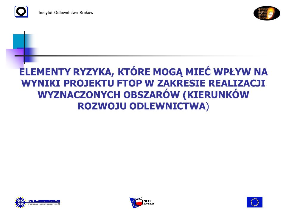 Instytut Odlewnictwa Kraków ELEMENTY RYZYKA, KTÓRE MOGĄ MIEĆ WPŁYW NA WYNIKI PROJEKTU FTOP W ZAKRESIE REALIZACJI WYZNACZONYCH OBSZARÓW (KIERUNKÓW ROZW