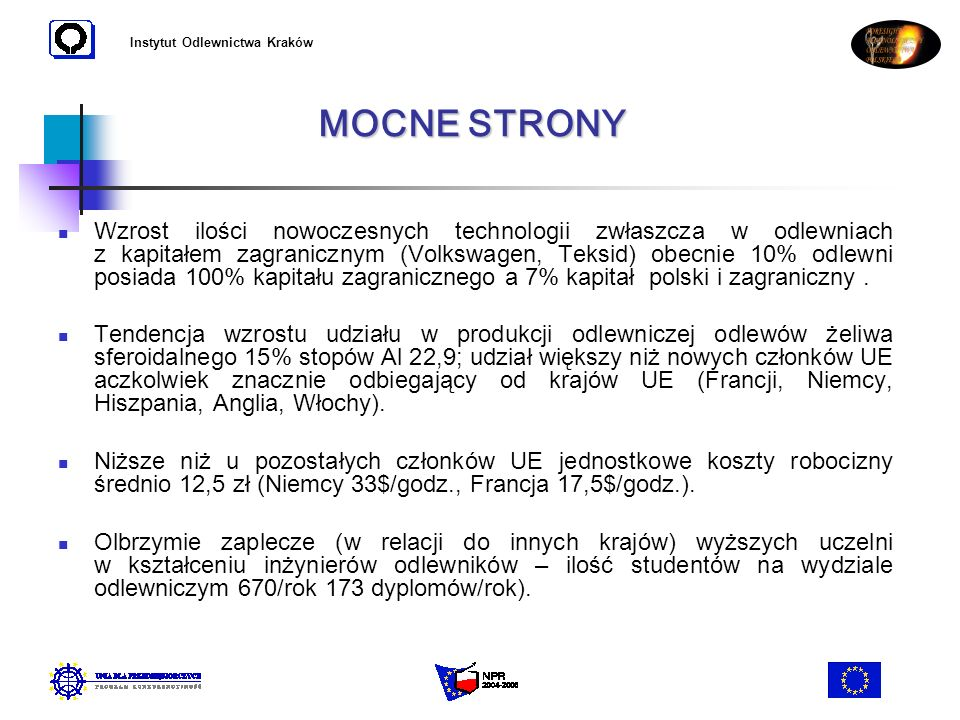 Instytut Odlewnictwa Kraków W sytuacji niedostatecznej ilości środków finansowych na modernizację, technologie i inwestycje na automatyzację i robotyzację (jeżeli kierownictwa firm nie będą w stanie wykorzystać środków unijnych) polskie odlewnictwo może być dostawcą na rynku europejskim tylko odlewów mniej skomplikowanych (odlewów innych niż najbardziej odpowiedzialnych dla motoryzacji), nisza produkcyjna, która wymagać będzie dużych nakładów robocizny (ciężkie odlewy jednostkowe dla energetyki, przemysłu okrętowego elektrowni wiatrowych, odlewy dla przemysłu wydobywczego metalurgicznego itp.).