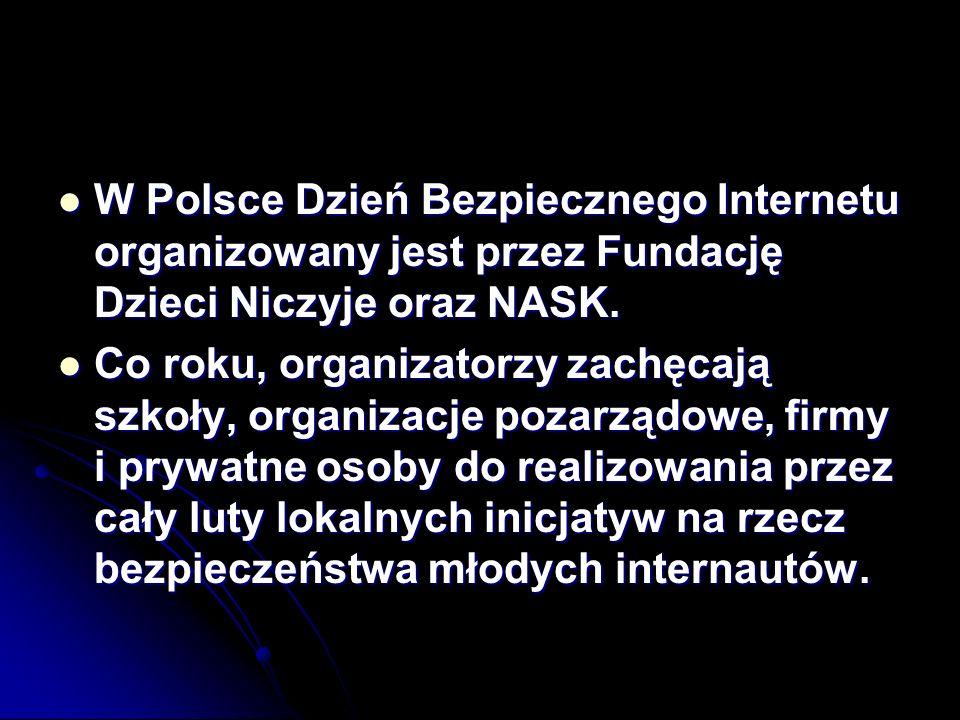 W Polsce Dzień Bezpiecznego Internetu organizowany jest przez Fundację Dzieci Niczyje oraz NASK. W Polsce Dzień Bezpiecznego Internetu organizowany je