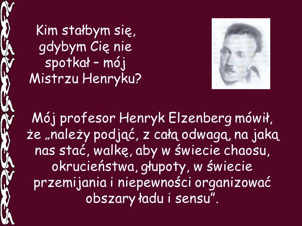Kim stałbym się, gdybym Cię nie spotkał – mój Mistrzu Henryku? Mój profesor Henryk Elzenberg mówił, że należy podjąć, z całą odwagą, na jaką nas stać,
