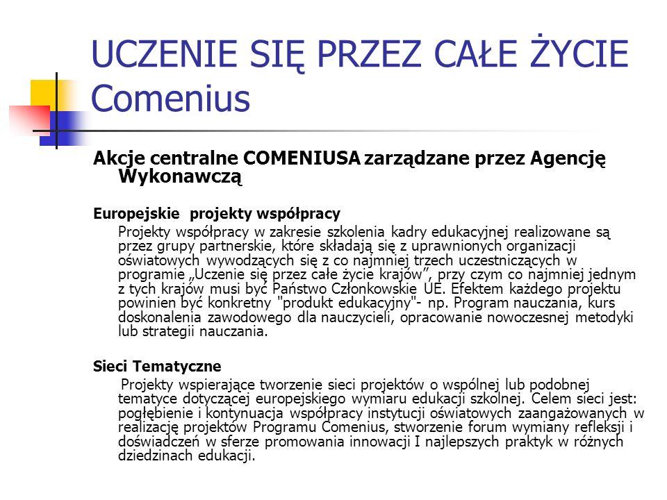 UCZENIE SIĘ PRZEZ CAŁE ŻYCIE Comenius Akcje centralne COMENIUSA zarządzane przez Agencję Wykonawczą Europejskie projekty współpracy Projekty współprac
