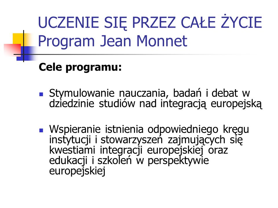UCZENIE SIĘ PRZEZ CAŁE ŻYCIE Program Jean Monnet Cele programu: Stymulowanie nauczania, badań i debat w dziedzinie studiów nad integracją europejską W