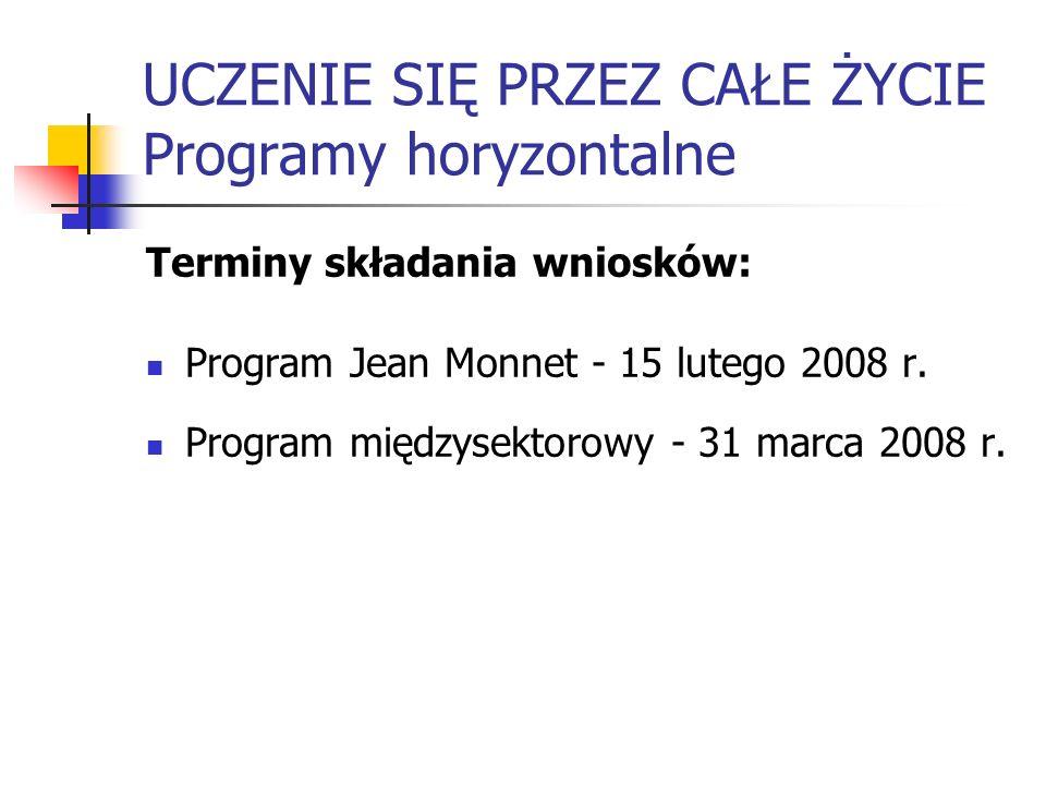 UCZENIE SIĘ PRZEZ CAŁE ŻYCIE Programy horyzontalne Terminy składania wniosków: Program Jean Monnet - 15 lutego 2008 r. Program międzysektorowy - 31 ma