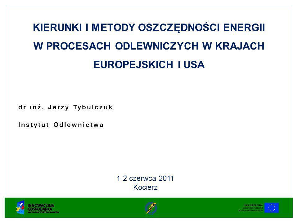 dr inż. Jerzy Tybulczuk Instytut Odlewnictwa KIERUNKI I METODY OSZCZĘDNOŚCI ENERGII W PROCESACH ODLEWNICZYCH W KRAJACH EUROPEJSKICH I USA 1-2 czerwca