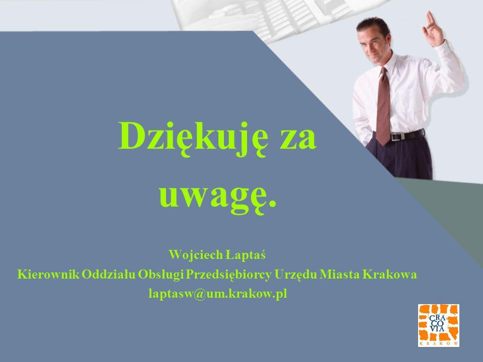 Dziękuję za uwagę. Wojciech Łaptaś Kierownik Oddziału Obsługi Przedsiębiorcy Urzędu Miasta Krakowa laptasw@um.krakow.pl