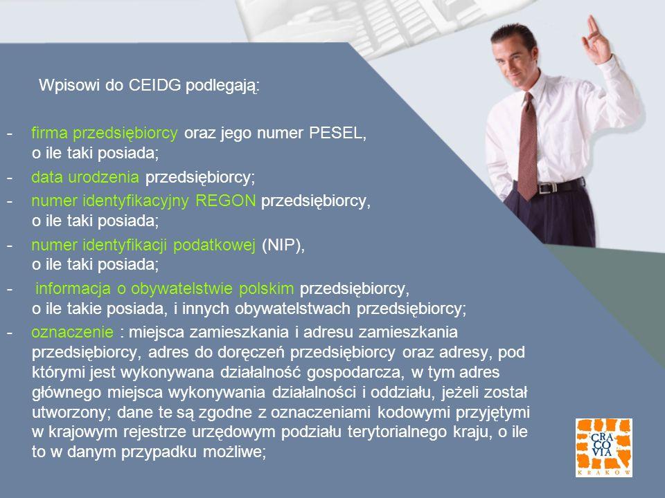 Wpisowi do CEIDG podlegają: - firma przedsiębiorcy oraz jego numer PESEL, o ile taki posiada; - data urodzenia przedsiębiorcy; - numer identyfikacyjny