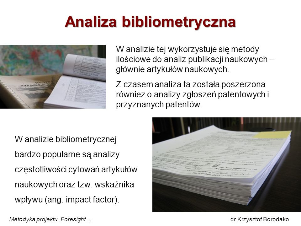 Analiza bibliometryczna W analizie tej wykorzystuje się metody ilościowe do analiz publikacji naukowych – głównie artykułów naukowych. Z czasem analiz