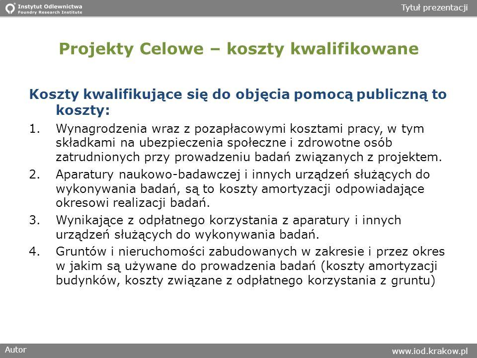 Autor www.iod.krakow.pl Tytuł prezentacji Projekty Celowe – koszty kwalifikowane Koszty kwalifikujące się do objęcia pomocą publiczną to koszty: 1.Wynagrodzenia wraz z pozapłacowymi kosztami pracy, w tym składkami na ubezpieczenia społeczne i zdrowotne osób zatrudnionych przy prowadzeniu badań związanych z projektem.
