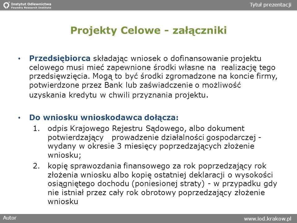 Autor www.iod.krakow.pl Tytuł prezentacji Projekty Celowe - załączniki Przedsiębiorca składając wniosek o dofinansowanie projektu celowego musi mieć zapewnione środki własne na realizację tego przedsięwzięcia.