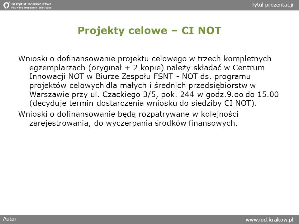 Autor www.iod.krakow.pl Tytuł prezentacji Projekty celowe – CI NOT Wnioski o dofinansowanie projektu celowego w trzech kompletnych egzemplarzach (oryginał + 2 kopie) należy składać w Centrum Innowacji NOT w Biurze Zespołu FSNT - NOT ds.
