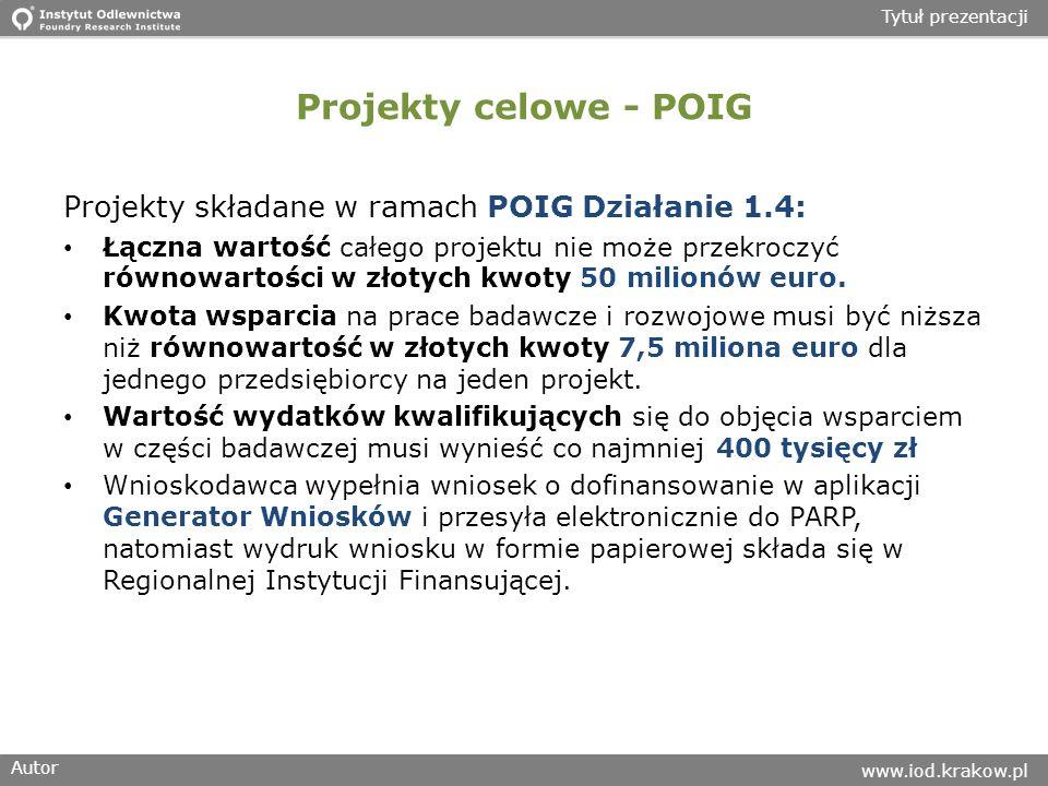 Autor www.iod.krakow.pl Tytuł prezentacji Projekty celowe - POIG Projekty składane w ramach POIG Działanie 1.4: Łączna wartość całego projektu nie może przekroczyć równowartości w złotych kwoty 50 milionów euro.