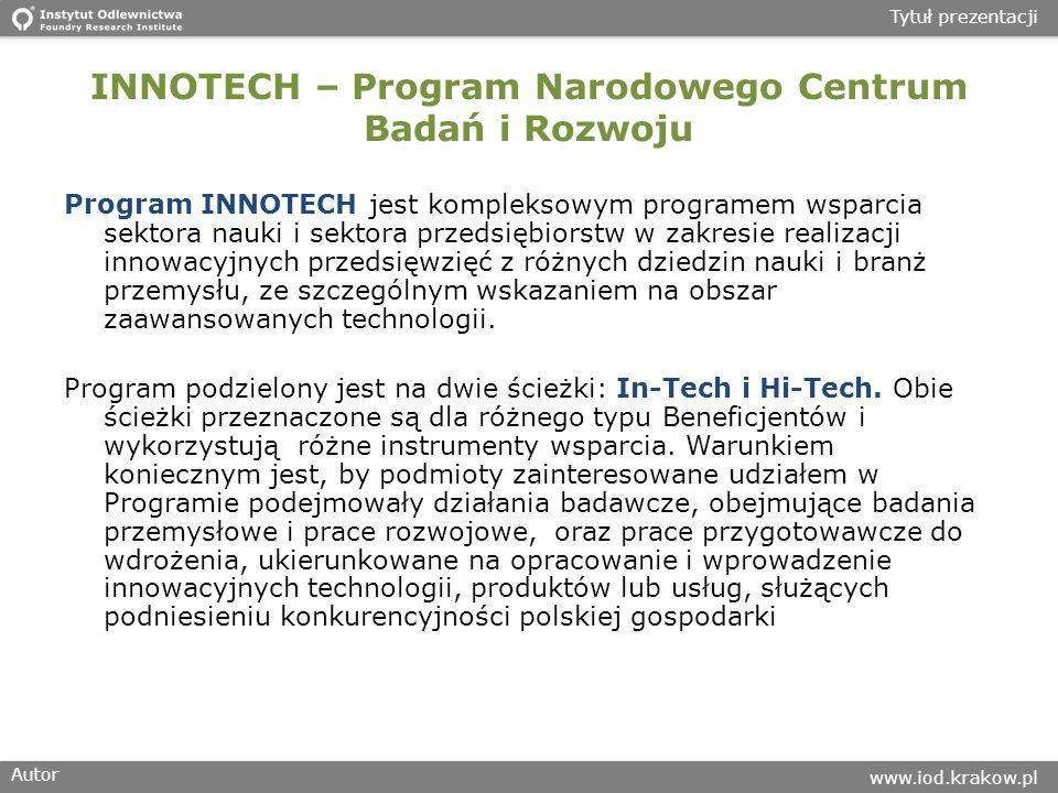 Autor www.iod.krakow.pl Tytuł prezentacji INNOTECH – Program Narodowego Centrum Badań i Rozwoju Program INNOTECH jest kompleksowym programem wsparcia sektora nauki i sektora przedsiębiorstw w zakresie realizacji innowacyjnych przedsięwzięć z różnych dziedzin nauki i branż przemysłu, ze szczególnym wskazaniem na obszar zaawansowanych technologii.