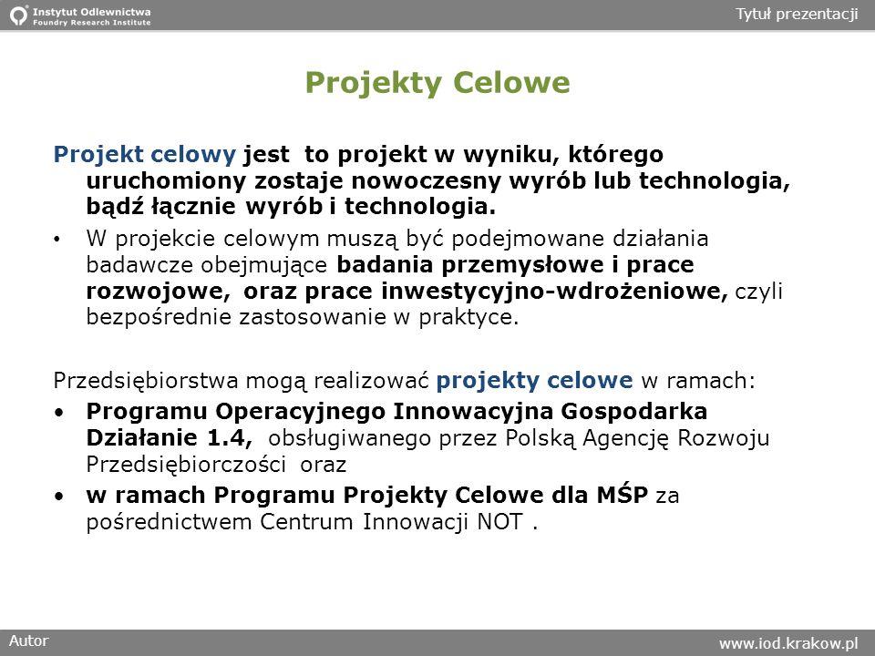 Autor www.iod.krakow.pl Tytuł prezentacji Projekty Celowe Projekt celowy jest to projekt w wyniku, którego uruchomiony zostaje nowoczesny wyrób lub technologia, bądź łącznie wyrób i technologia.