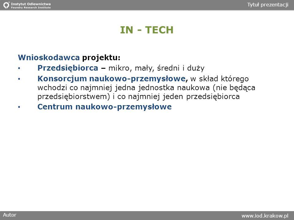 Autor www.iod.krakow.pl Tytuł prezentacji IN - TECH Wnioskodawca projektu: Przedsiębiorca – mikro, mały, średni i duży Konsorcjum naukowo-przemysłowe, w skład którego wchodzi co najmniej jedna jednostka naukowa (nie będąca przedsiębiorstwem) i co najmniej jeden przedsiębiorca Centrum naukowo-przemysłowe