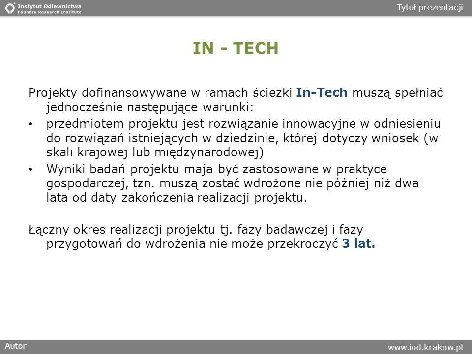 Autor www.iod.krakow.pl Tytuł prezentacji IN - TECH Projekty dofinansowywane w ramach ścieżki In-Tech muszą spełniać jednocześnie następujące warunki: przedmiotem projektu jest rozwiązanie innowacyjne w odniesieniu do rozwiązań istniejących w dziedzinie, której dotyczy wniosek (w skali krajowej lub międzynarodowej) Wyniki badań projektu maja być zastosowane w praktyce gospodarczej, tzn.