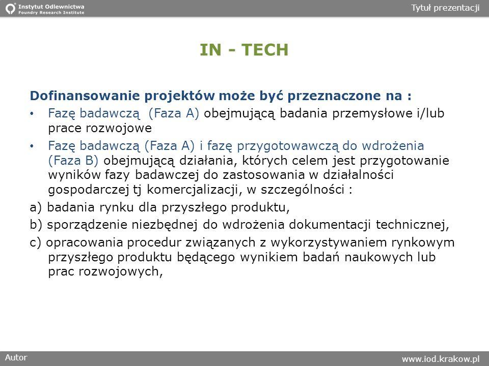Autor www.iod.krakow.pl Tytuł prezentacji IN - TECH Dofinansowanie projektów może być przeznaczone na : Fazę badawczą (Faza A) obejmującą badania przemysłowe i/lub prace rozwojowe Fazę badawczą (Faza A) i fazę przygotowawczą do wdrożenia (Faza B) obejmującą działania, których celem jest przygotowanie wyników fazy badawczej do zastosowania w działalności gospodarczej tj komercjalizacji, w szczególności : a) badania rynku dla przyszłego produktu, b) sporządzenie niezbędnej do wdrożenia dokumentacji technicznej, c) opracowania procedur związanych z wykorzystywaniem rynkowym przyszłego produktu będącego wynikiem badań naukowych lub prac rozwojowych,