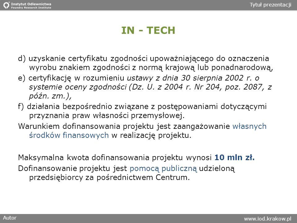 Autor www.iod.krakow.pl Tytuł prezentacji IN - TECH d) uzyskanie certyfikatu zgodności upoważniającego do oznaczenia wyrobu znakiem zgodności z normą krajową lub ponadnarodową, e) certyfikację w rozumieniu ustawy z dnia 30 sierpnia 2002 r.