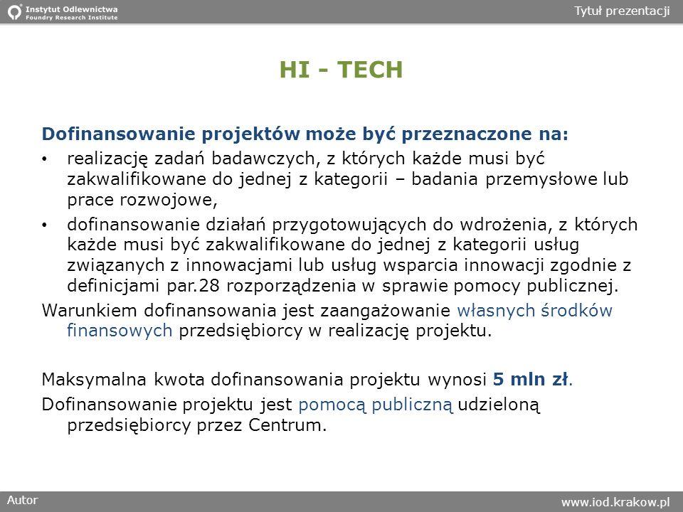 Autor www.iod.krakow.pl Tytuł prezentacji HI - TECH Dofinansowanie projektów może być przeznaczone na: realizację zadań badawczych, z których każde musi być zakwalifikowane do jednej z kategorii – badania przemysłowe lub prace rozwojowe, dofinansowanie działań przygotowujących do wdrożenia, z których każde musi być zakwalifikowane do jednej z kategorii usług związanych z innowacjami lub usług wsparcia innowacji zgodnie z definicjami par.28 rozporządzenia w sprawie pomocy publicznej.