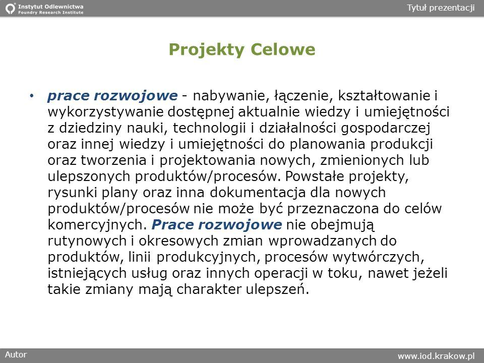 Autor www.iod.krakow.pl Tytuł prezentacji Projekty Celowe prace rozwojowe - nabywanie, łączenie, kształtowanie i wykorzystywanie dostępnej aktualnie w
